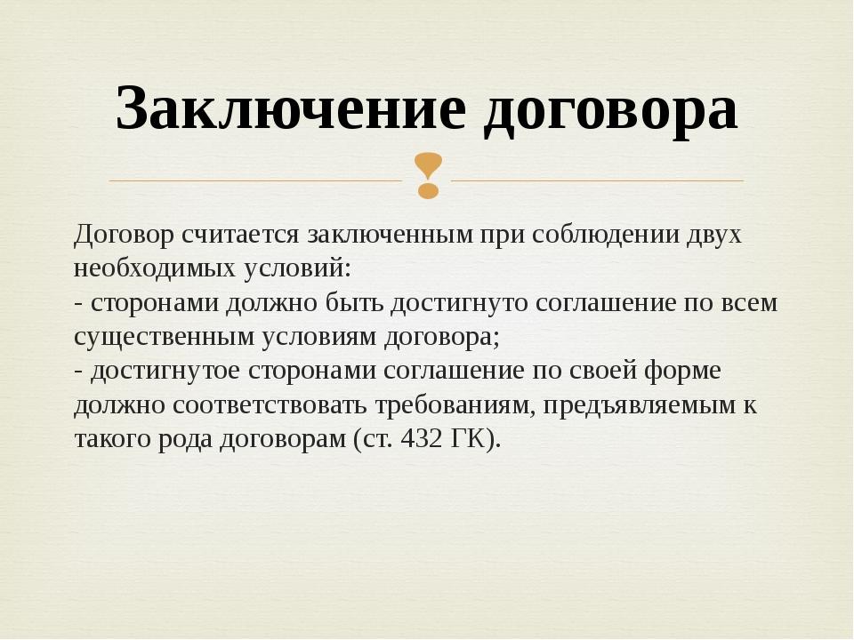 Договор считается заключенным при соблюдении двух необходимых условий: - стор...