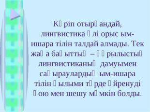 Көріп отырғандай, лингвистика әлі орыс ым-ишара тілін талдай алмады. Тек жаңа