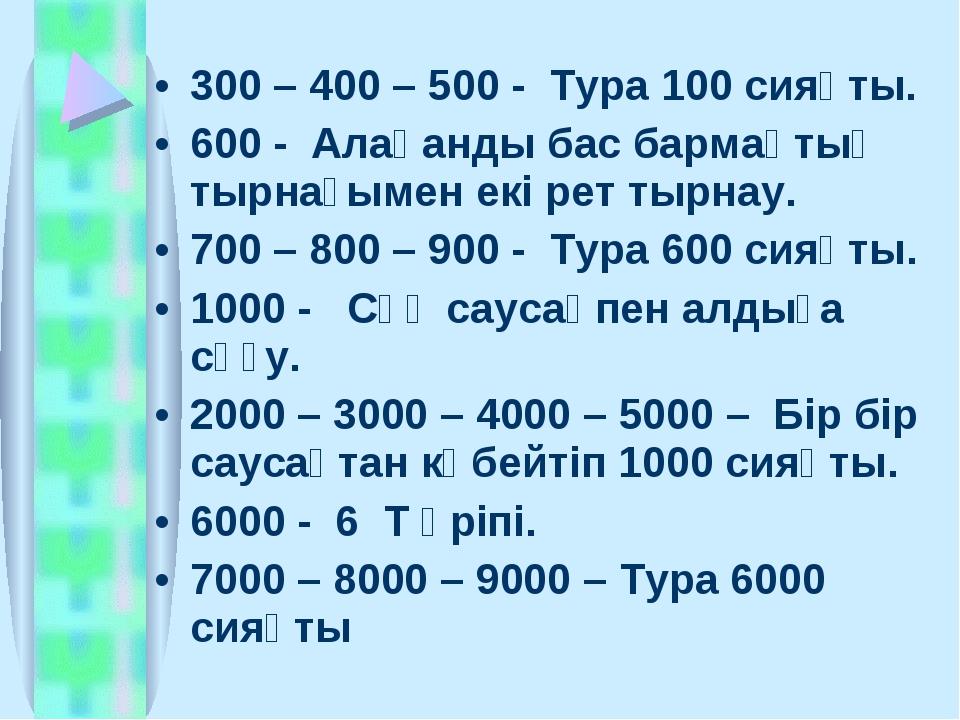 300 – 400 – 500 - Тура 100 сияқты. 600 - Алақанды бас бармақтың тырнағымен ек...