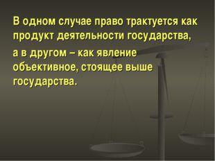 В одном случае право трактуется как продукт деятельности государства, а в дру