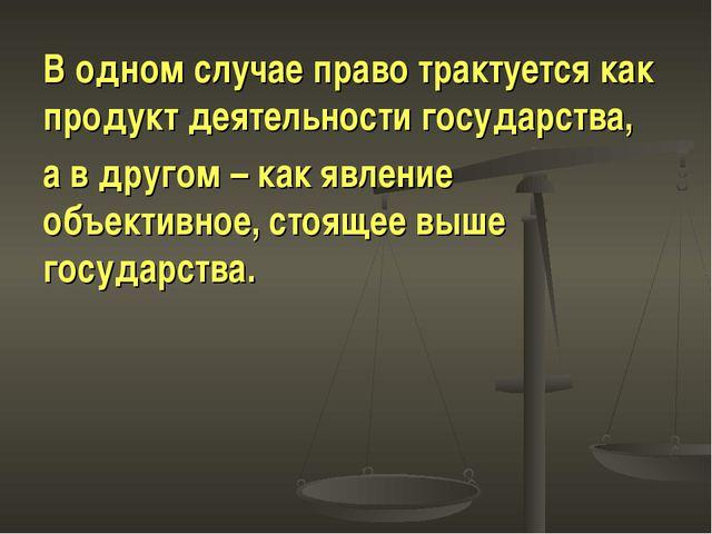 В одном случае право трактуется как продукт деятельности государства, а в дру...