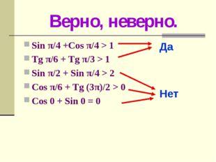 Верно, неверно. Sin π/4 +Cos π/4 > 1 Tg π/6 + Tg π/3 > 1 Sin π/2 + Sin π/4 >