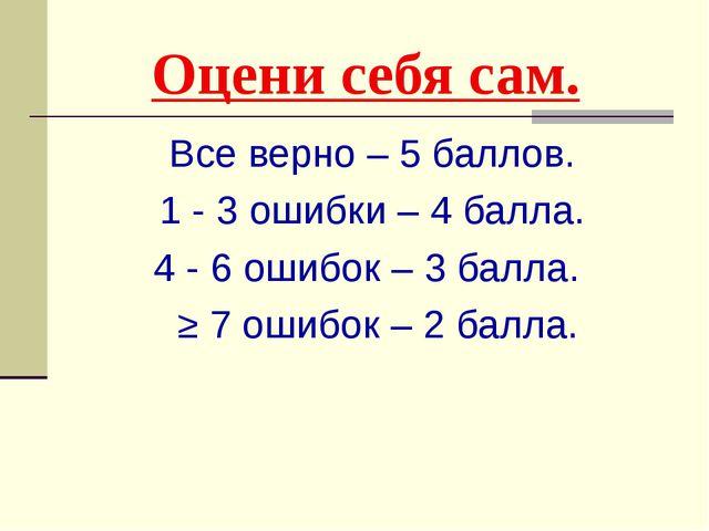 Оцени себя сам. Все верно – 5 баллов. 1 - 3 ошибки – 4 балла. 4 - 6 ошибок –...