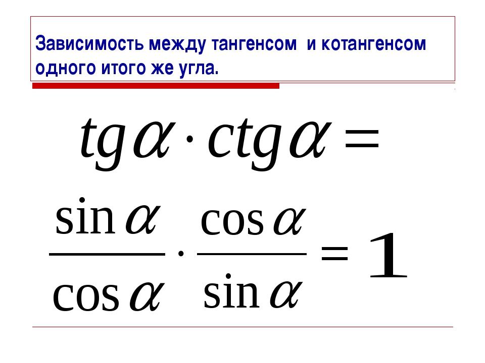 Зависимость между тангенсом и котангенсом одного итого же угла.
