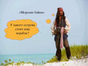 «Морские байки» У какого острова стоит наш корабль?
