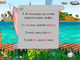 5. В этом ряду все слова пишутся через дефис 1) (кое)кто, какой(нибудь) 2) к