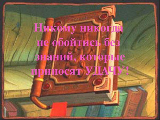Никому никогда не обойтись без знаний, которые приносят УДАЧУ!