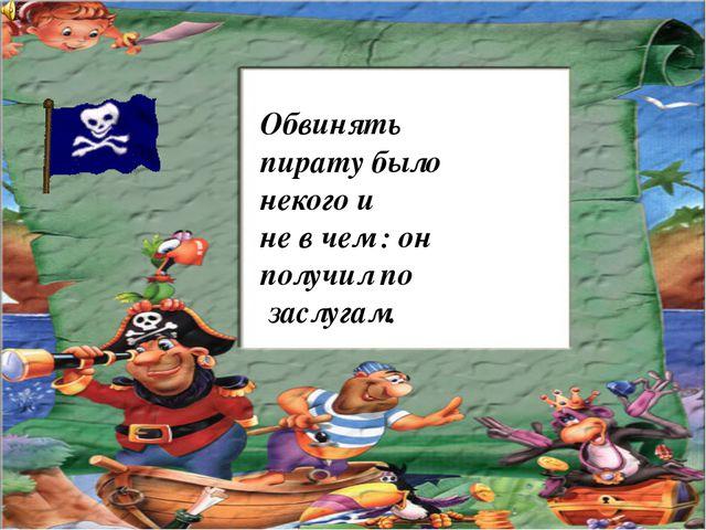 Обвинять пирату было некого и не в чем : он получил по заслугам.
