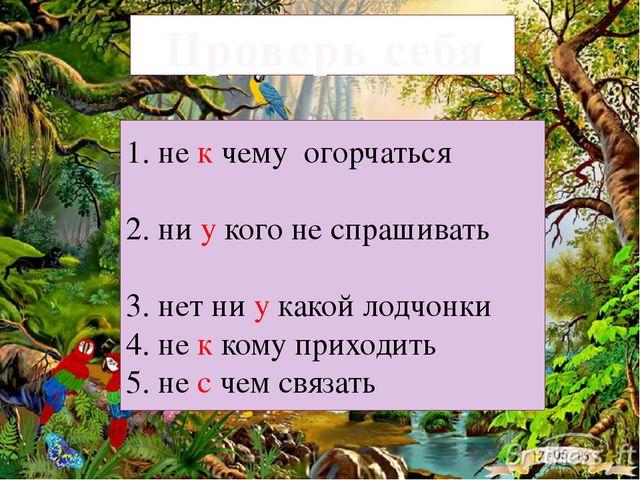 Проверь себя 1. не к чему огорчаться 2. ни у кого не спрашивать 3. нет ни у...