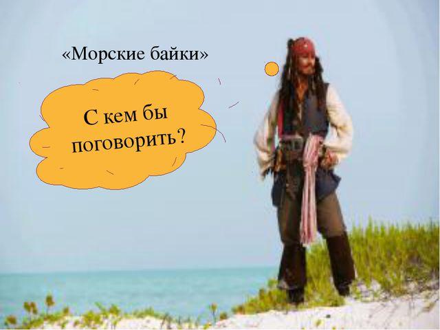 «Морские байки» С кем бы поговорить?