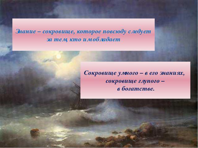 Знание – сокровище, которое повсюду следует за тем, кто им обладает Сокровище...