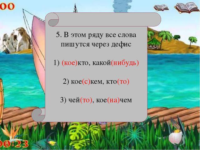 5. В этом ряду все слова пишутся через дефис 1) (кое)кто, какой(нибудь) 2) к...