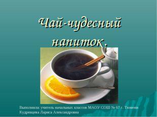 Чай-чудесный напиток. Выполнила: учитель начальных классов МАОУ СОШ № 67 г.