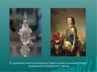 В Оружейной палате Московского Кремля хранится самовар Петра I, вырезанный и