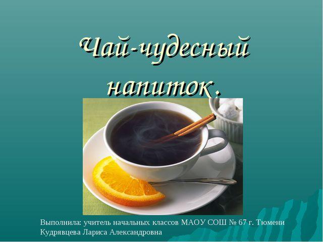 Чай-чудесный напиток. Выполнила: учитель начальных классов МАОУ СОШ № 67 г....