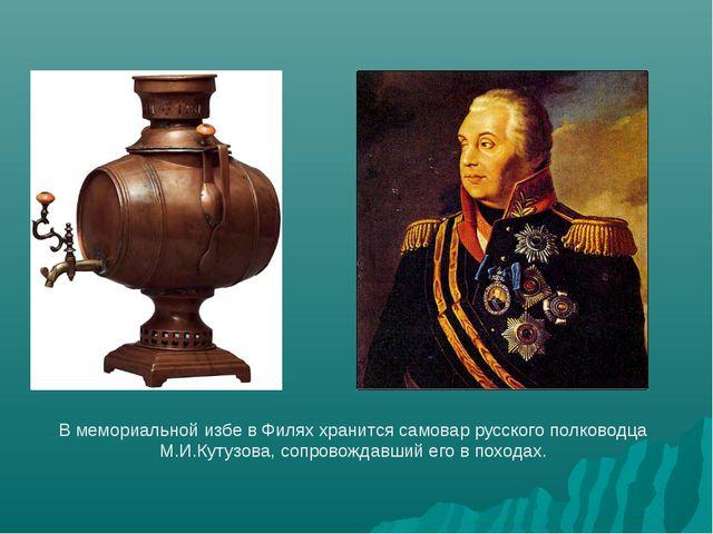 В мемориальной избе в Филях хранится самовар русского полководца М.И.Кутузова...