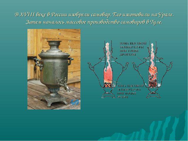 В ХVIII веке в России изобрели самовар. Его изготовили на Урале. Затем начало...