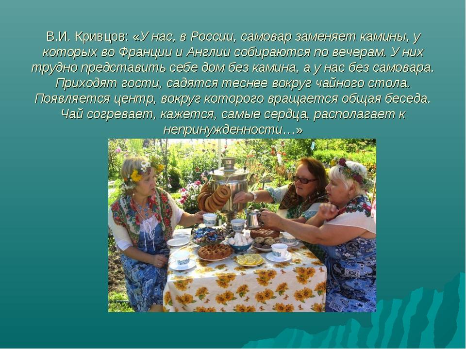 В.И. Кривцов: «У нас, в России, самовар заменяет камины, у которых во Франци...