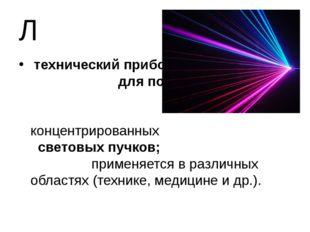 Л технический прибор для получения сильно концентрированных световых пучков;