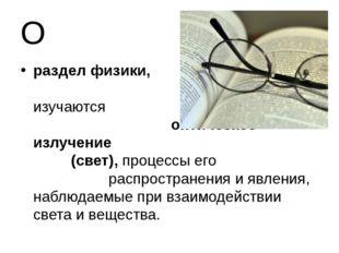 О раздел физики, в котором изучаются оптическое излучение (свет), процессы ег