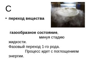 С переход вещества из твердого в газообразное состояние, минуя стадию жидкост