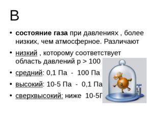 В состояние газа при давлениях , более низких, чем атмосферное. Различают низ