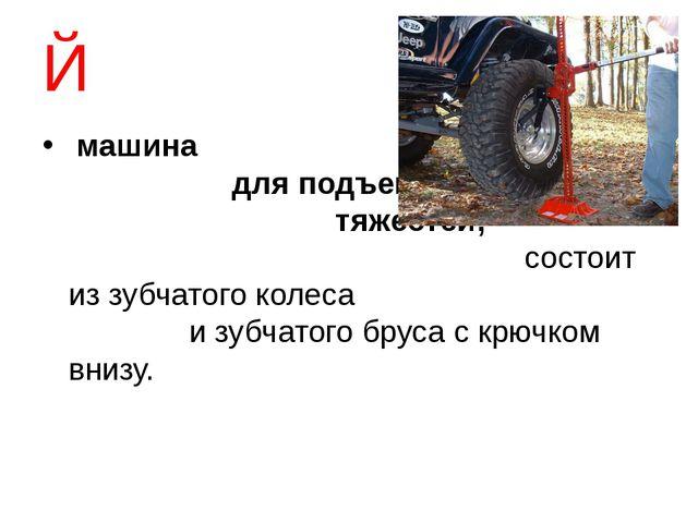 Й машина для подъема тяжестей; состоит из зубчатого колеса и зубчатого бруса...