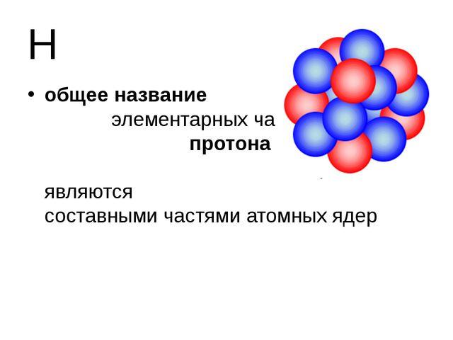 Н общее название элементарных частиц протона и нейтрона, которые являются сос...