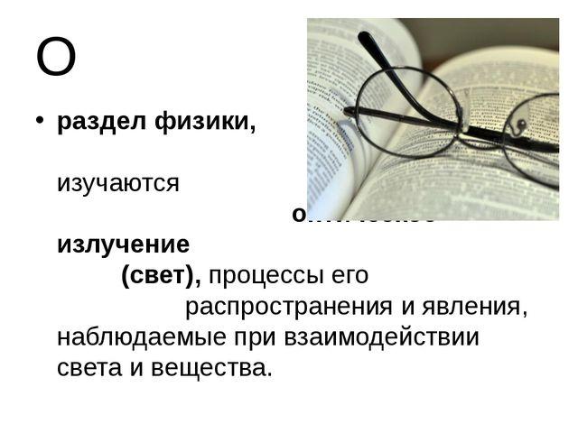 О раздел физики, в котором изучаются оптическое излучение (свет), процессы ег...