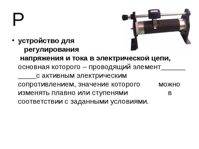 Р устройство для регулирования напряжения и тока в электрической цепи, основн...