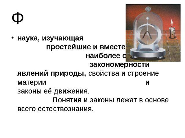 Ф наука, изучающая простейшие и вместе с тем наиболее общие закономерности яв...