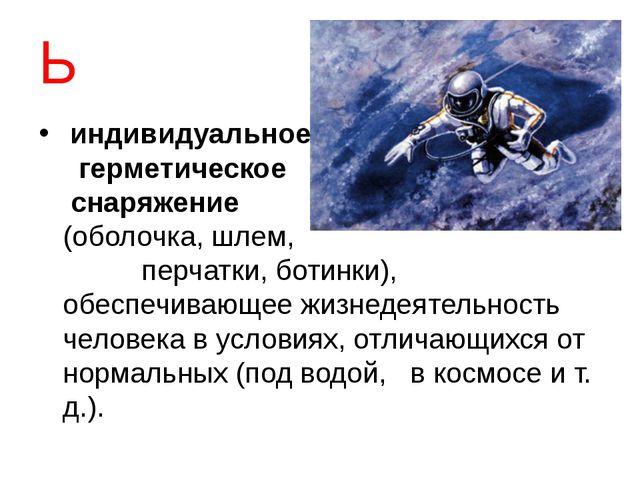Ь индивидуальное герметическое снаряжение (оболочка,шлем, перчатки, ботинк...
