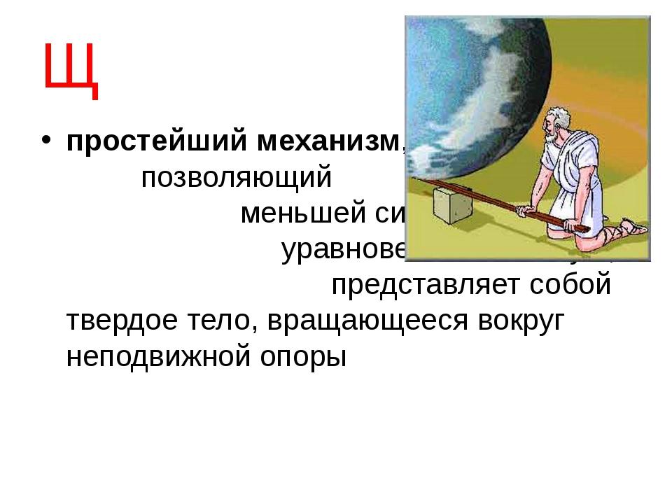 Щ простейший механизм, позволяющий меньшей силой уравновесить большую; предст...