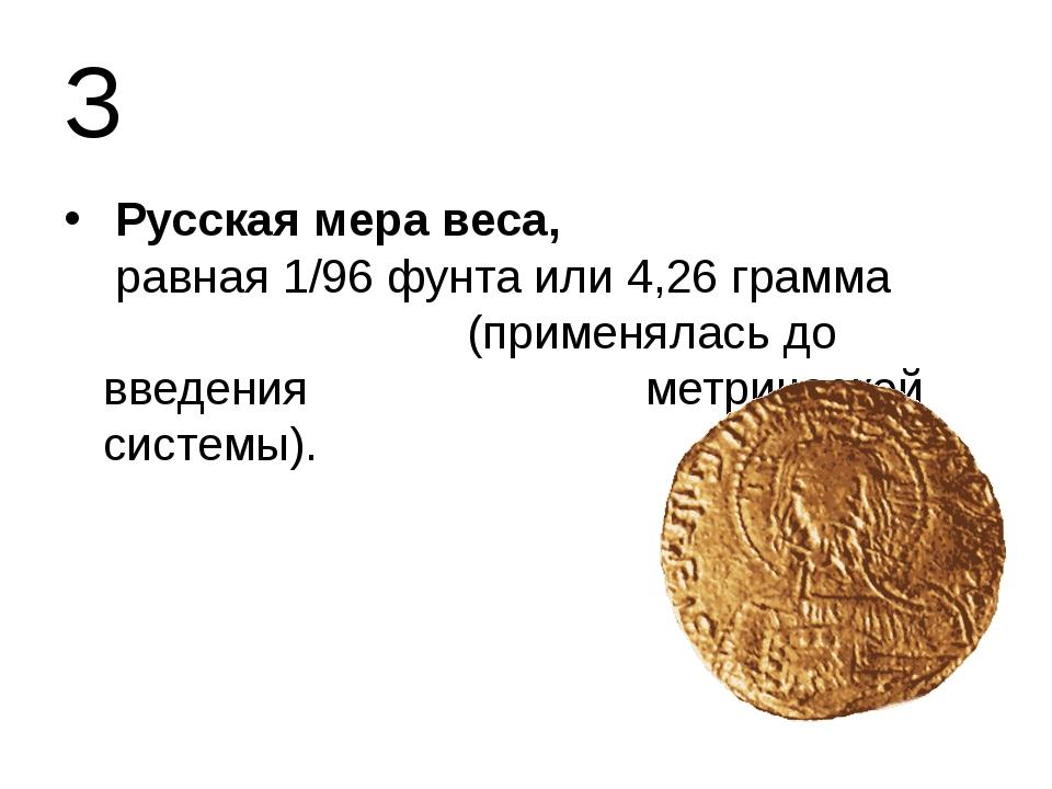 З Русская мера веса, равная 1/96 фунта или 4,26 грамма (применялась до введе...