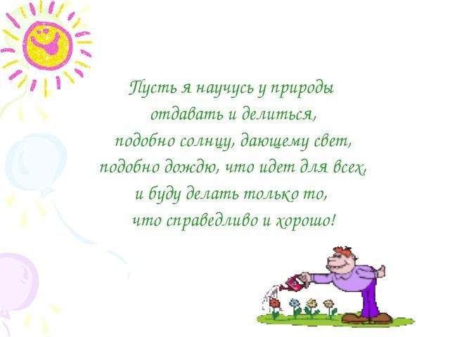 Пусть я научусь у природы отдавать и делиться, подобно солнцу, дающему свет,...