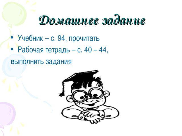 Домашнее задание Учебник – с. 94, прочитать Рабочая тетрадь – с. 40 – 44, вып...
