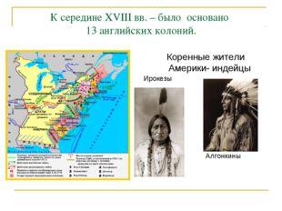 К середине XVIII вв. – было основано 13 английских колоний. Коренные жители А