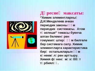 "Дәреснең максаты: ""Химик элементларның Д.И.Менделеев ачкан периодик законы һә"