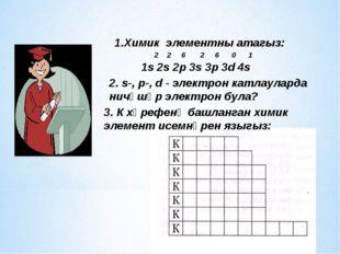 1.Химик элементны атагыз: 2 2 6 2 6 0 1 1s 2s 2р 3s 3p 3d 4s 2. s-, p-, d - э