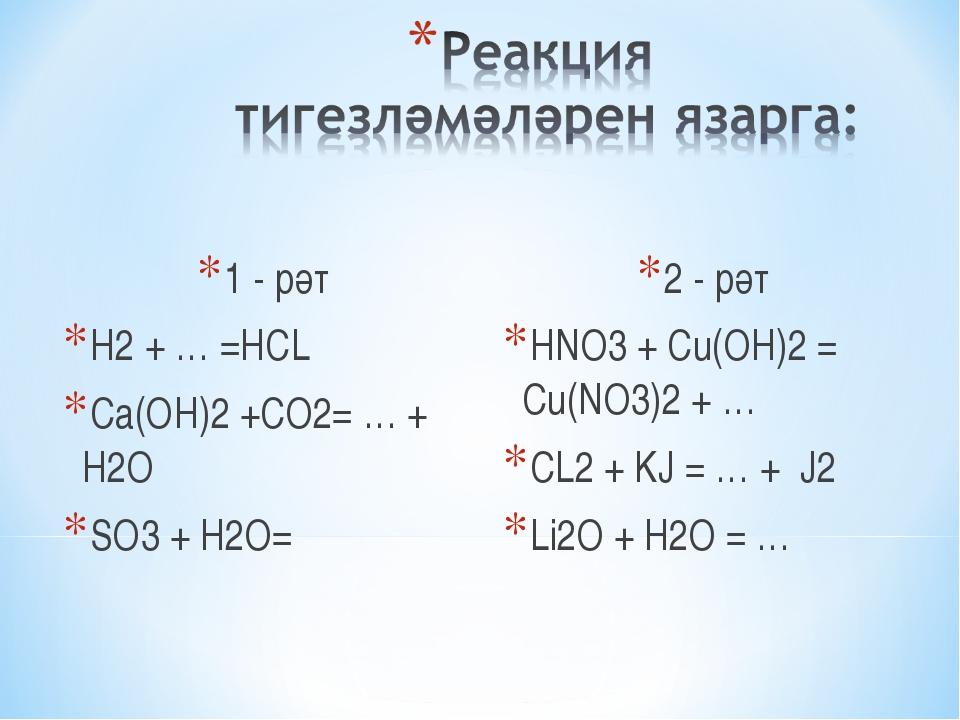 1 - рәт H2 + … =HCL Ca(OH)2 +CO2= … + H2O SO3 + H2O= 2 - рәт HNO3 + Cu(OH)2 =...