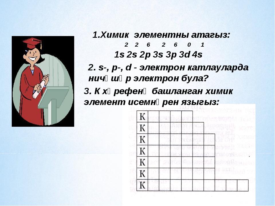 1.Химик элементны атагыз: 2 2 6 2 6 0 1 1s 2s 2р 3s 3p 3d 4s 2. s-, p-, d - э...