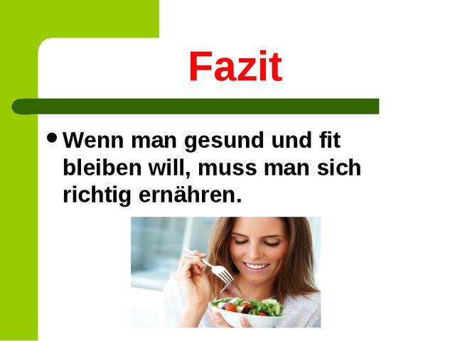 Fazit Wenn man gesund und fit bleiben will, muss man sich richtig ernähren.