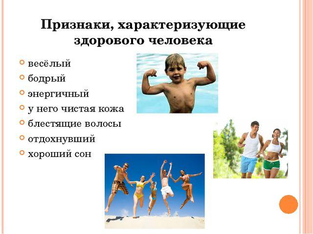 Признаки, характеризующие здорового человека весёлый бодрый энергичный у него...