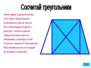 Знает даже и дошкольник, Что такое треугольник. А уж вам-то как не знать! Но