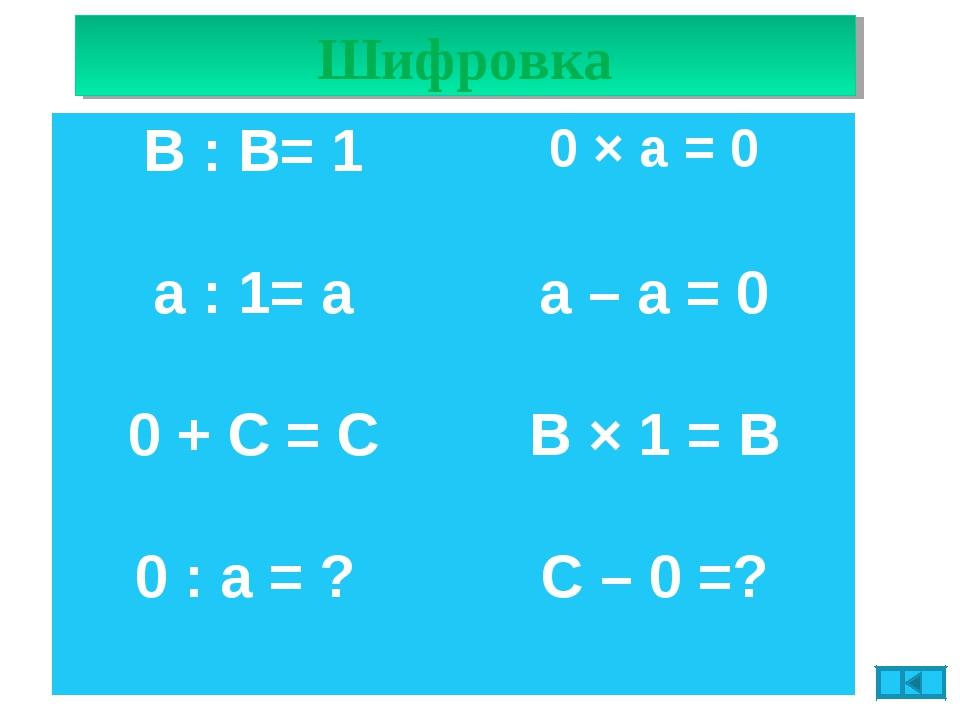 Шифровка В : В= 10 × а = 0 а : 1= аа – а = 0 0 + С = СВ × 1 = В 0 : а = ?...
