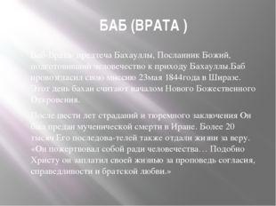 БАБ (ВРАТА ) Баб-Врата- предтеча Бахауллы, Посланник Божий, подготовивший че