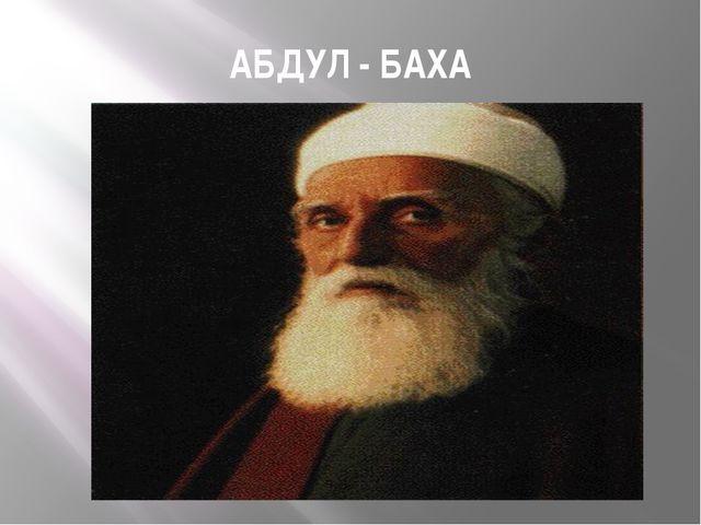 АБДУЛ - БАХА