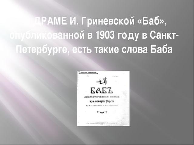 В ДРАМЕ И. Гриневской «Баб», опубликованной в 1903 году в Санкт-Петербурге,...