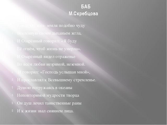 БАБ М.Скребцова Когда Он жил- земля подобно чуду Вселенную своим дыханьем жг...