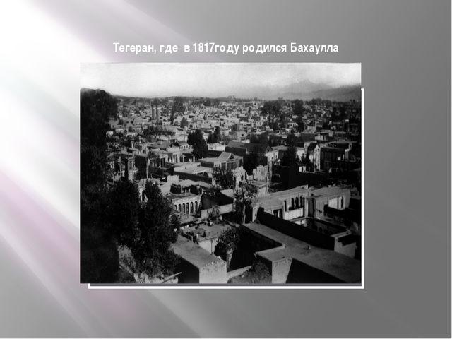 Тегеран, где в 1817году родился Бахаулла